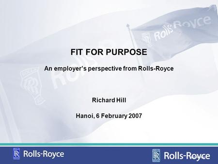 FIT FOR PURPOSE An employers perspective from Rolls-Royce Richard Hill Hanoi, 6 February 2007 CD07105/FEB01.