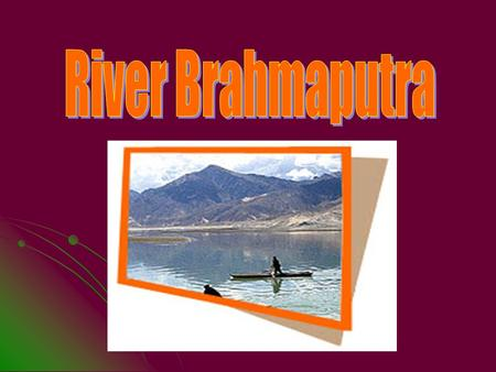 Brahmaputra is the biggest of the Indian rivers, even bigger than the Ganga. Brahmaputra is regarded as one of the great rivers of southern Asia (1,800.