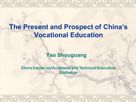 The Present and Prospect of Chinas Vocational Education Yao Shouguang China Center on Vocational and Technical Education Exchange.