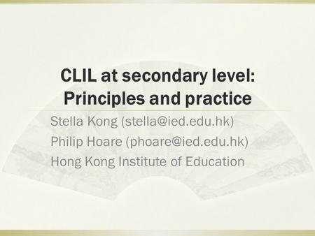 CLIL at secondary level: Principles and practice Stella Kong Philip Hoare Hong Kong Institute of Education.