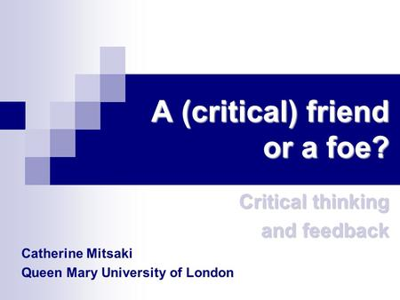 A (critical) friend or a foe? Critical thinking and feedback Catherine Mitsaki Queen Mary University of London.