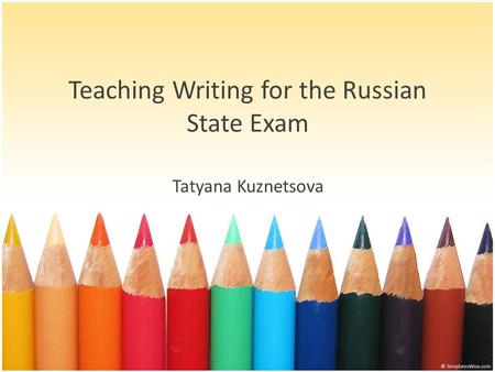 Teaching Writing for the Russian State Exam Tatyana Kuznetsova.