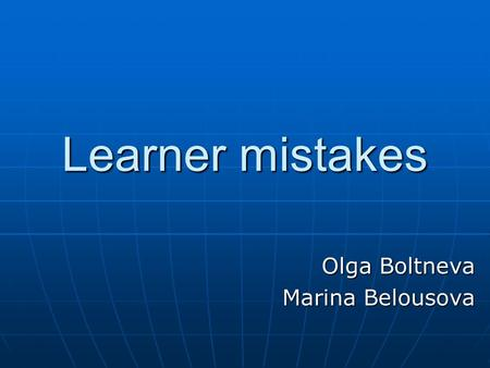 Learner mistakes Olga Boltneva Marina Belousova. The role of error Outcomes: distinguishing different types of mistakes: errors vs. slips understanding.