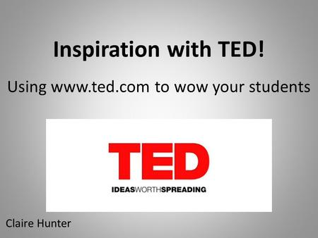 Inspiration with TED! Using www.ted.com to wow your students Claire Hunter.