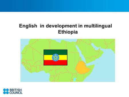 English in development in multilingual Ethiopia. Complex Ethiopia 82- 90 million people (2 nd largest next to Nigeria) 80+ Ethnic groups and languages.