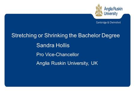 Stretching or Shrinking the Bachelor Degree Sandra Hollis Pro Vice-Chancellor Anglia Ruskin University, UK.