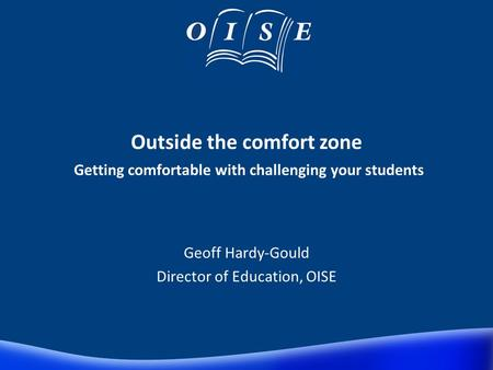 Outside the comfort zone Getting comfortable with challenging your students Geoff Hardy-Gould Director of Education, OISE.