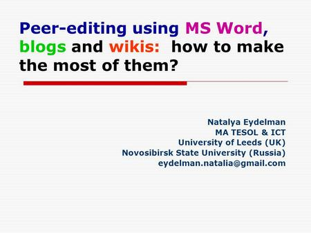 Peer-editing using MS Word, blogs and wikis: how to make the most of them? Natalya Eydelman MA TESOL & ICT University of Leeds (UK) Novosibirsk State University.