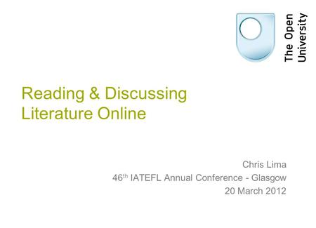 Reading & Discussing Literature Online Chris Lima 46 th IATEFL Annual Conference - Glasgow 20 March 2012.