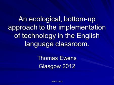 IATEFL 2012 An ecological, bottom-up approach to the implementation of technology in the English language classroom. Thomas Ewens Glasgow 2012.