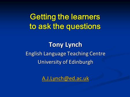 Getting the learners to ask the questions Tony Lynch English Language Teaching Centre University of Edinburgh