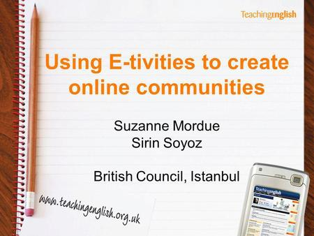 Using E-tivities to create online communities Suzanne Mordue Sirin Soyoz British Council, Istanbul.