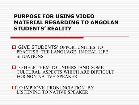 PURPOSE FOR USING VIDEO MATERIAL REGARDING TO ANGOLAN STUDENTS REALITY GIVE STUDENTS OPPORTUNITIES TO PRACTISE THE LANGUAGE IN REAL LIFE SITUATIONS TO.