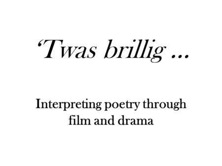 Twas brillig … Interpreting poetry through film and drama.