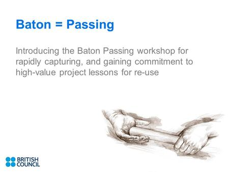 Baton = Passing Introducing the Baton Passing workshop for rapidly capturing, and gaining commitment to high-value project lessons for re-use.