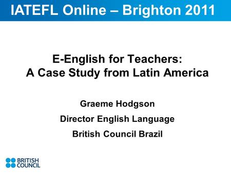 E-English for Teachers: A Case Study from Latin America Graeme Hodgson Director English Language British Council Brazil IATEFL Online – Brighton 2011.