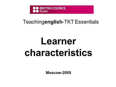 Teachingenglish-TKT Essentials Learner characteristics Moscow-2009.