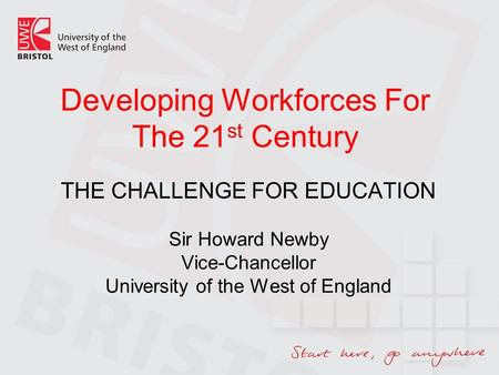 Developing Workforces For The 21 st Century THE CHALLENGE FOR EDUCATION Sir Howard Newby Vice-Chancellor University of the West of England.