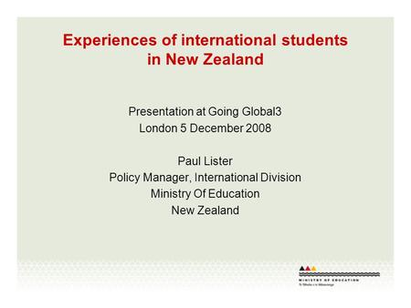 Experiences of international students in New Zealand Presentation at Going Global3 London 5 December 2008 Paul Lister Policy Manager, International Division.