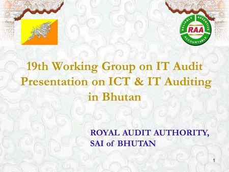 ROYAL AUDIT AUTHORITY, SAI of BHUTAN 19th Working Group on IT Audit Presentation on ICT & IT Auditing in Bhutan 1.