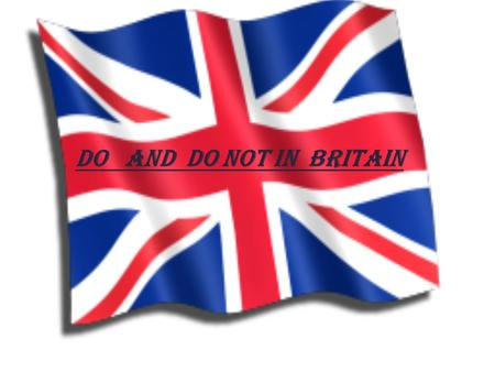 Do and Do not in Britain. Do say Please and Thank you: It is very good manner to say please and thank you. It is considered rude if you don't.
