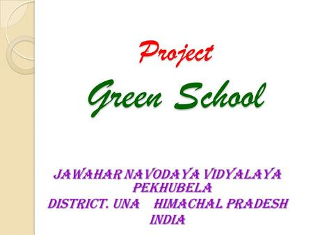 Project Green School JAWAHAR NAVODAYA VIDYALAYA PEKHUBELA DISTRICT. UNA HIMACHAL PRADESH INDIA.