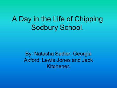 A Day in the Life of Chipping Sodbury School. By: Natasha Sadier, Georgia Axford, Lewis Jones and Jack Kitchener.
