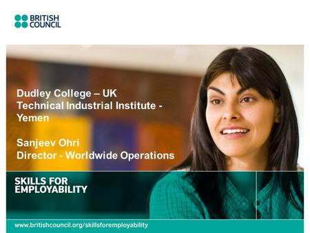 Dudley College – UK Technical Industrial Institute - Yemen Sanjeev Ohri Director - Worldwide Operations.