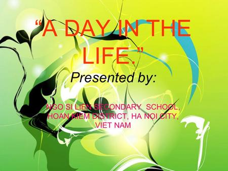 A DAY IN THE LIFE. Presented by: NGO SI LIEN SECONDARY SCHOOL, HOAN KIEM DISTRICT, HA NOI CITY, VIET NAM.