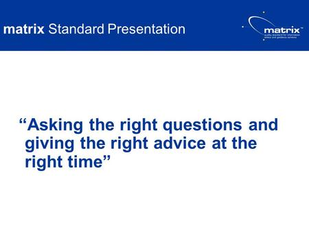 Matrix Standard Presentation Asking the right questions and giving the right advice at the right time.