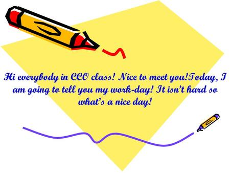 Hi everybody in CCO class! Nice to meet you!Today, I am going to tell you my work-day! It isnt hard so whats a nice day!
