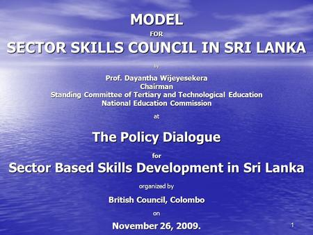1 MODEL FOR SECTOR SKILLS COUNCIL IN SRI LANKA By Prof. Dayantha Wijeyesekera Chairman Standing Committee of Tertiary and Technological Education National.