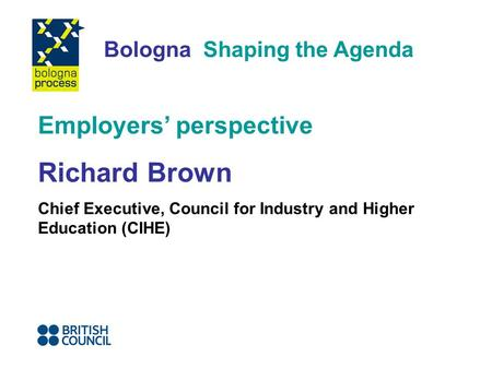 Bologna Shaping the Agenda Employers perspective Richard Brown Chief Executive, Council for Industry and Higher Education (CIHE)