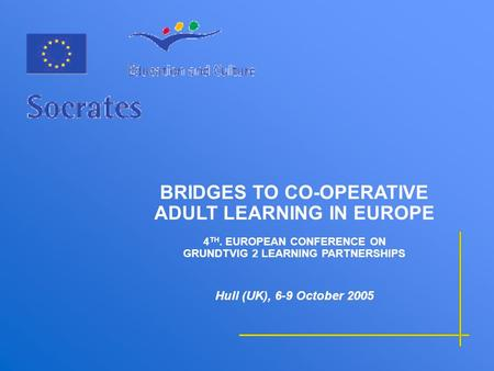 BRIDGES TO CO-OPERATIVE ADULT LEARNING IN EUROPE 4 TH. EUROPEAN CONFERENCE ON GRUNDTVIG 2 LEARNING PARTNERSHIPS Hull (UK), 6-9 October 2005.