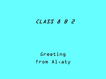 CLASS 8 B 2 Greeting from Al,aty. Prokopyeva Polina Hello! My name is Polina. Im 15 years old. I was born in Almaty, in Kazakhstan - 13.03.1996 My lovely.
