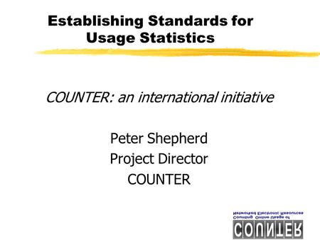 Establishing Standards for Usage Statistics COUNTER: an international initiative Peter Shepherd Project Director COUNTER.