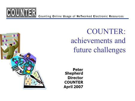 COUNTER: achievements and future challenges Peter Shepherd Director COUNTER April 2007.