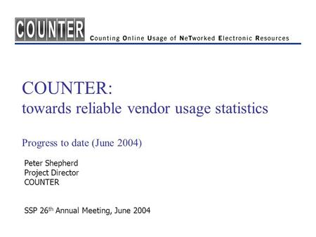 COUNTER: towards reliable vendor usage statistics Progress to date (June 2004) Peter Shepherd Project Director COUNTER SSP 26 th Annual Meeting, June 2004.