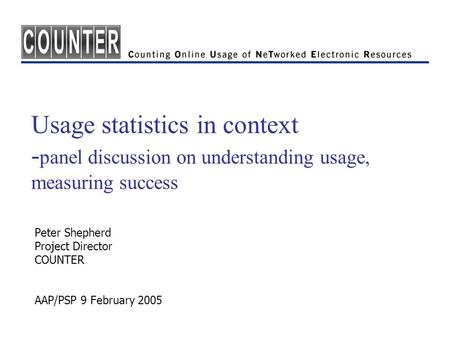 Usage statistics in context - panel discussion on understanding usage, measuring success Peter Shepherd Project Director COUNTER AAP/PSP 9 February 2005.