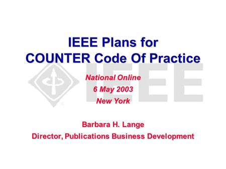 IEEE Plans for COUNTER Code Of Practice Barbara H. Lange Director, Publications Business Development National Online 6 May 2003 New York.