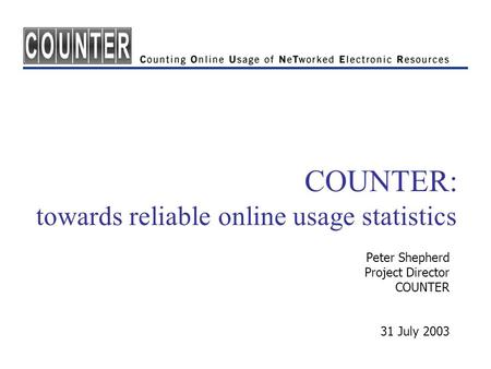 COUNTER: towards reliable online usage statistics Peter Shepherd Project Director COUNTER 31 July 2003.