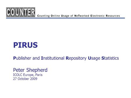 PIRUS Publisher and Institutional Repository Usage Statistics Peter Shepherd ICOLC Europe, Paris 27 October 2009.
