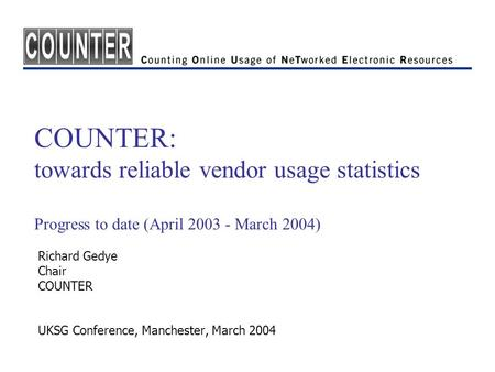 COUNTER: towards reliable vendor usage statistics Progress to date (April 2003 - March 2004) Richard Gedye Chair COUNTER UKSG Conference, Manchester, March.