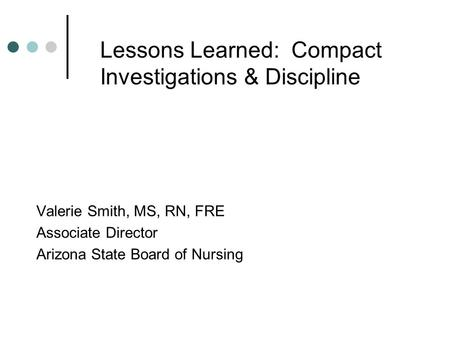 Lessons Learned: Compact Investigations & Discipline Valerie Smith, MS, RN, FRE Associate Director Arizona State Board of Nursing.