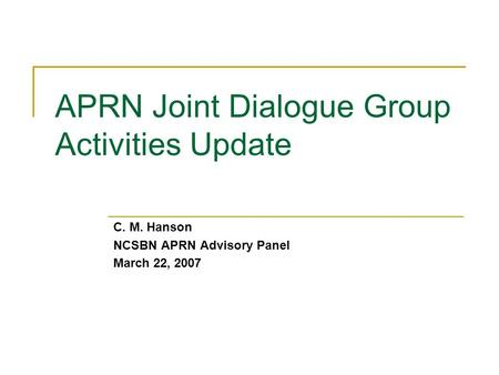 APRN Joint Dialogue Group Activities Update C. M. Hanson NCSBN APRN Advisory Panel March 22, 2007.
