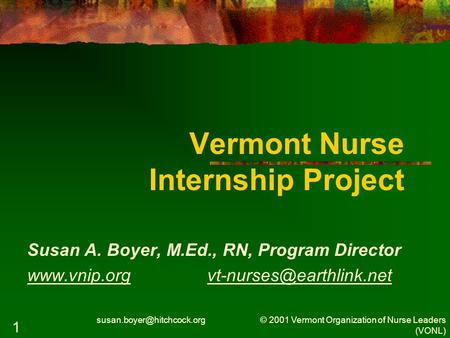 © 2001 Vermont Organization of Nurse Leaders (VONL) 1 Vermont Nurse Internship Project Susan A. Boyer, M.Ed., RN, Program Director.