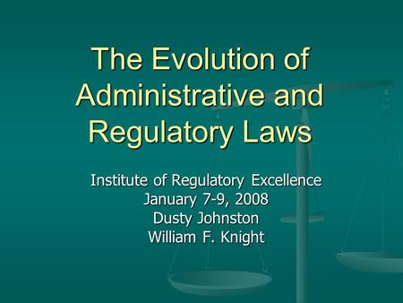 The Evolution of Administrative and Regulatory Laws Institute of Regulatory Excellence January 7-9, 2008 Dusty Johnston William F. Knight.