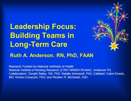 Leadership Focus: Building Teams in Long-Term Care Ruth A. Anderson. RN, PhD, FAAN Research Funded by National Institutes of Health National Institute.