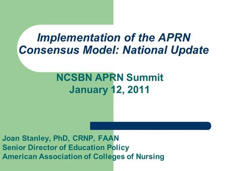 Implementation of the APRN Consensus Model: National Update NCSBN APRN Summit January 12, 2011 Joan Stanley, PhD, CRNP, FAAN Senior Director of Education.