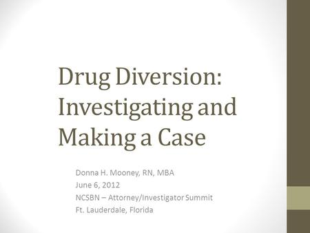Drug Diversion: Investigating and Making a Case Donna H. Mooney, RN, MBA June 6, 2012 NCSBN – Attorney/Investigator Summit Ft. Lauderdale, Florida.